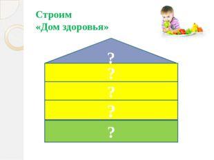 Строим «Дом здоровья» ? ? ? ? ?