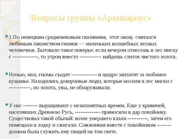Вопросы группы «Архивариус» 1.По немецким средневековым сказаниям, этот овощ...