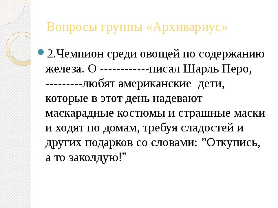Вопросы группы «Архивариус» 2.Чемпион среди овощей по содержанию железа. О --...