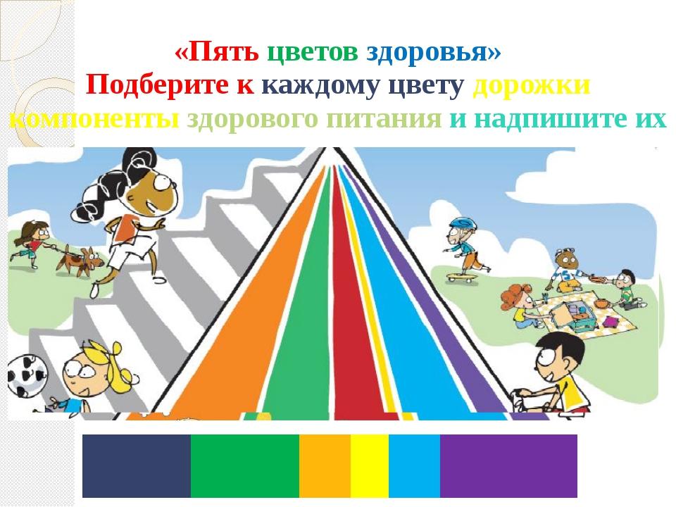 «Пять цветов здоровья» Подберите к каждому цвету дорожки компоненты здорового...