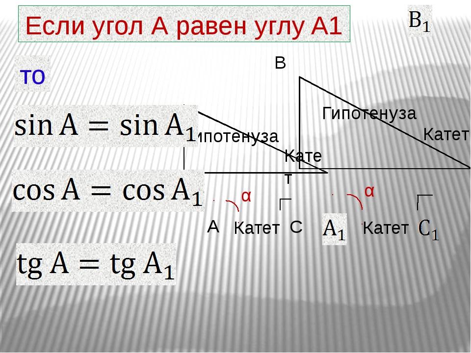то Если угол А равен углу A1 Гипотенуза Катет Катет α