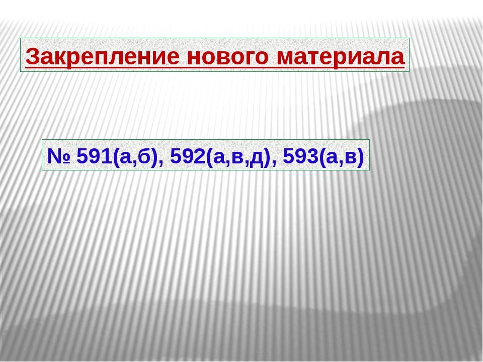 Закрепление нового материала № 591(а,б), 592(а,в,д), 593(а,в)
