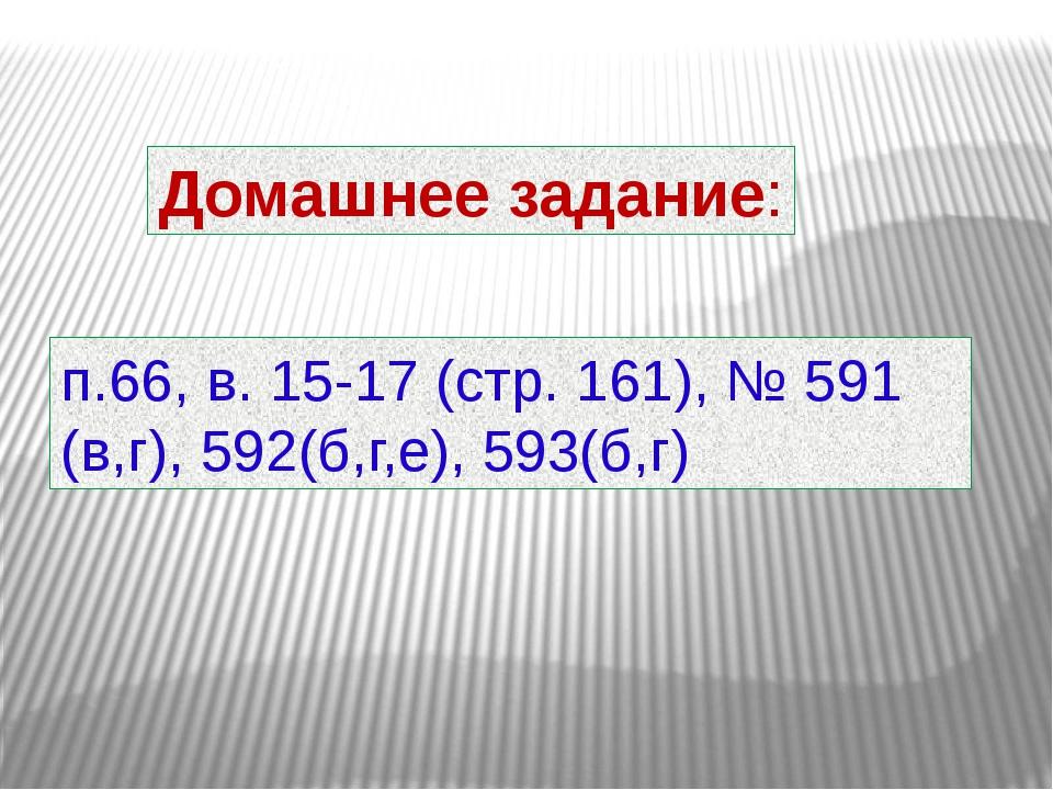 Домашнее задание: п.66, в. 15-17 (стр. 161), № 591 (в,г), 592(б,г,е), 593(б,г)