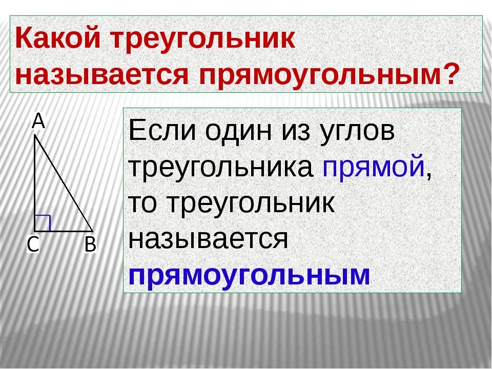 Какой треугольник называется прямоугольным? Если один из углов треугольника п...
