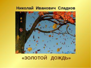 Николай Иванович Сладков «ЗОЛОТОЙ ДОЖДЬ»