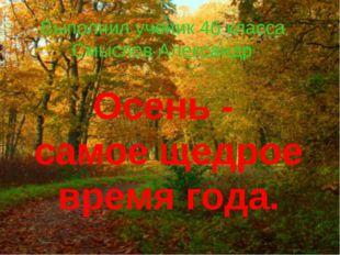Осень - самое щедрое время года. Выполнил ученик 4б класса Смыслов Александр