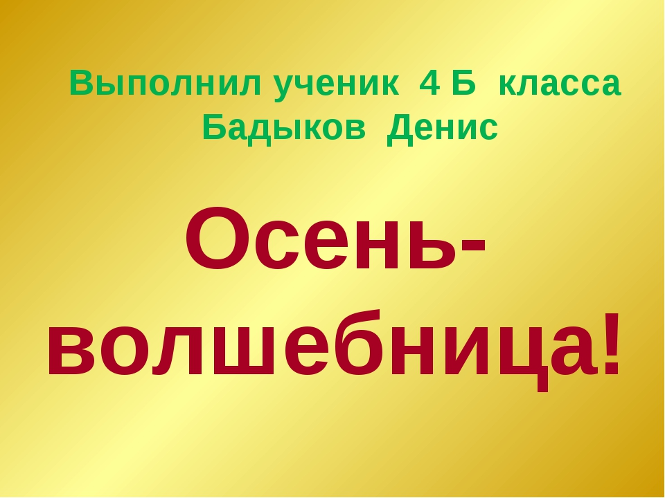 Выполнил ученик 4 Б класса Бадыков Денис Осень-волшебница!
