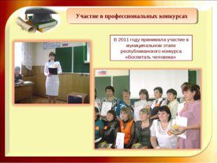 Участие в профессиональных конкурсах В 2011 году принимала участие в муниципа