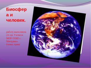Биосфера и человек. работу выполнила уч- ца 9 класса МОУ СОШ с. Мичурино Ене