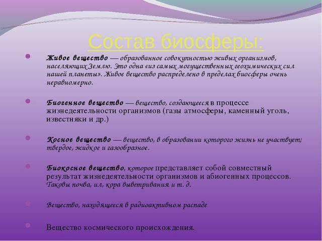 Состав биосферы: Живое вещество — образованное совокупностью живых организмо...