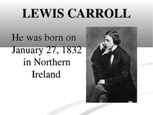 LEWIS CARROLL He was born on January 27, 1832 in Northern Ireland