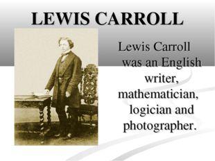 LEWIS CARROLL Lewis Carroll was an English writer, mathematician, logician a