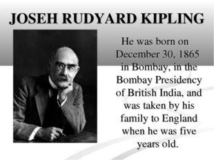JOSEH RUDYARD KIPLING He was born on December 30, 1865 in Bombay, in the Bomb