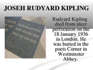 JOSEH RUDYARD KIPLING Rudyard Kipling died from ulcer perforation on the 18 J