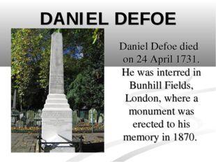 DANIEL DEFOE Daniel Defoe died on 24 April 1731. He was interred in Bunhill F