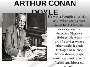 ARTHUR CONAN DOYLE He was a Scottish physician and writer who is most noted f