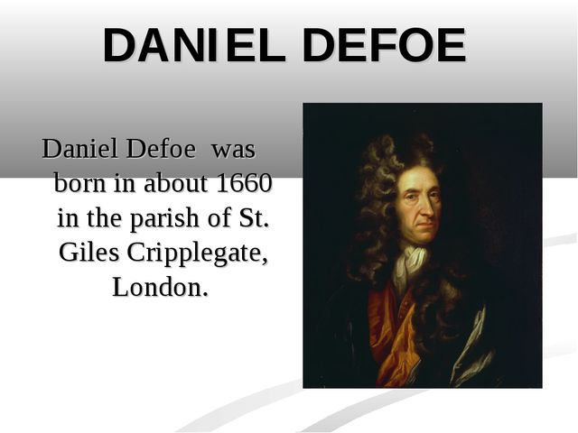 DANIEL DEFOE Daniel Defoe was born in about 1660 in the parish of St. Giles C...