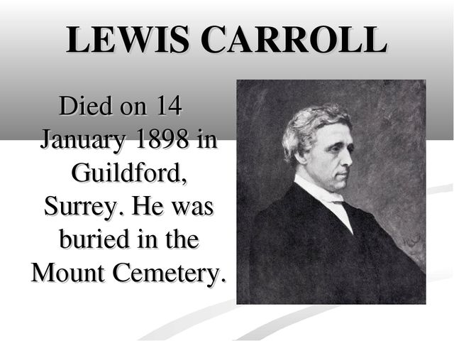 LEWIS CARROLL Died on 14 January 1898 in Guildford, Surrey. He was buried in...