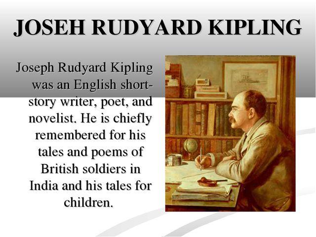 JOSEH RUDYARD KIPLING Joseph Rudyard Kipling was an English short-story write...