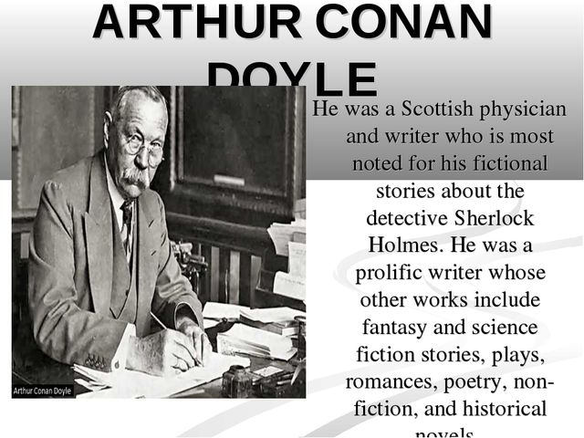 ARTHUR CONAN DOYLE He was a Scottish physician and writer who is most noted f...