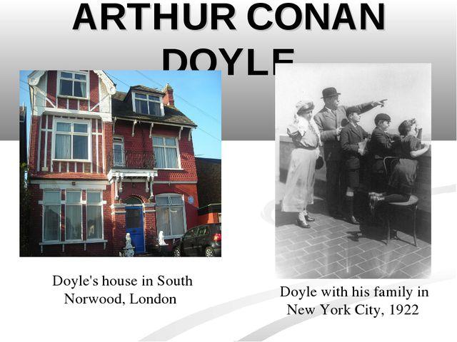 ARTHUR CONAN DOYLE Doyle's house inSouth Norwood, London Doyle with his fami...