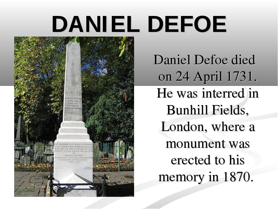 DANIEL DEFOE Daniel Defoe died on 24 April 1731. He was interred in Bunhill F...