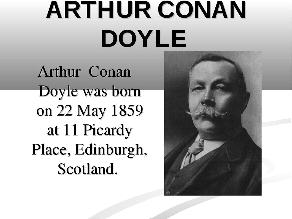 ARTHUR CONAN DOYLE Arthur Conan Doyle was born on 22 May 1859 at 11 Picardy P...