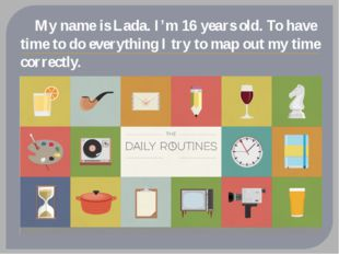 My name is Lada. I'm 16 years old. To have time to do everything I try to ma