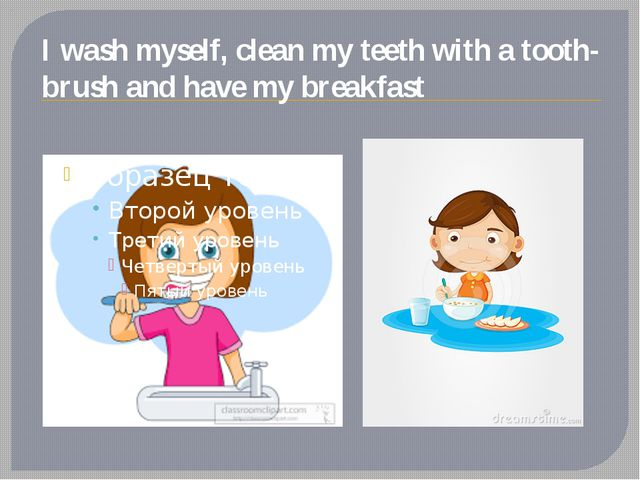 I wash myself, clean my teeth with a tooth-brush and have my breakfast