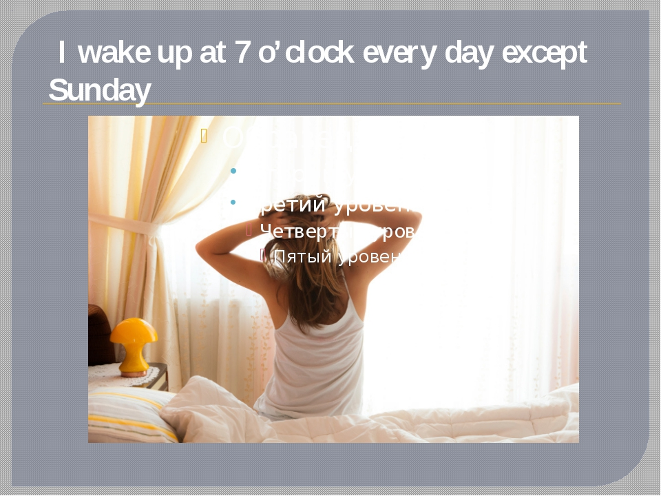 I wake up at 7 o'clock every day except Sunday
