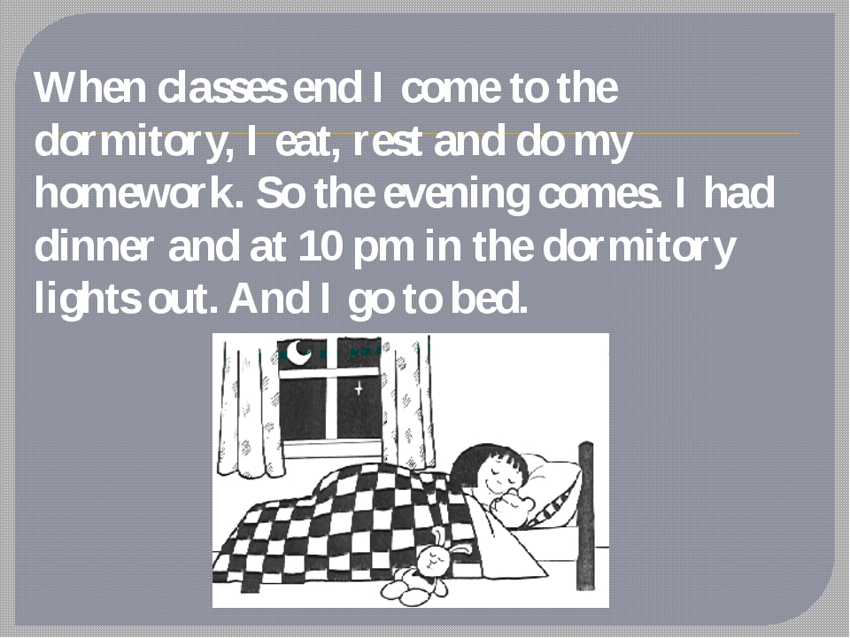 When classes end I come to the dormitory, I eat, rest and do my homework. So...