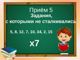 Приём 5 Задания, с которыми не сталкивались 5, 8, 12, 7, 10, 34, 2, 15 х7