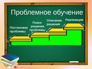 Проблемное обучение Постановка проблемы Поиск решения проблемы Описание решен
