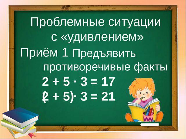 Предъявить противоречивые факты 2 + 5 ∙ 3 = 17 2 + 5 ∙ 3 = 21 ( ) Приём 1 Про...