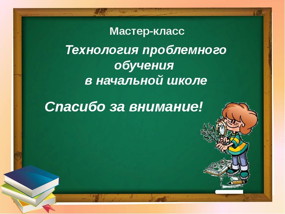 Спасибо за внимание! Мастер-класс Технология проблемного обучения в начальной...