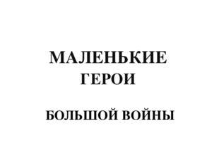 БОЛЬШОЙ ВОЙНЫ МАЛЕНЬКИЕ ГЕРОИ