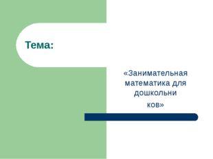 Тема: «Занимательная математика для дошкольни ков»