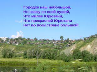 Городок наш небольшой, Но скажу со всей душой, Что милее Юрюзани, Что прекрас