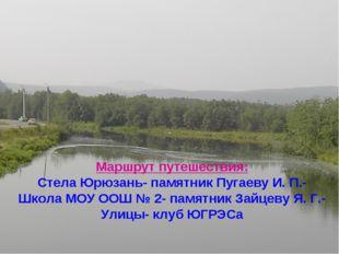 Маршрут путешествия: Стела Юрюзань- памятник Пугаеву И. П.- Школа МОУ ООШ № 2