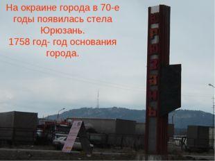 На окраине города в 70-е годы появилась стела Юрюзань. 1758 год- год основани