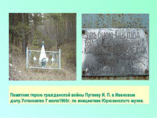 Памятник герою гражданской войны Пугаеву И. П. в Ивановом долу.Установлен 7 и