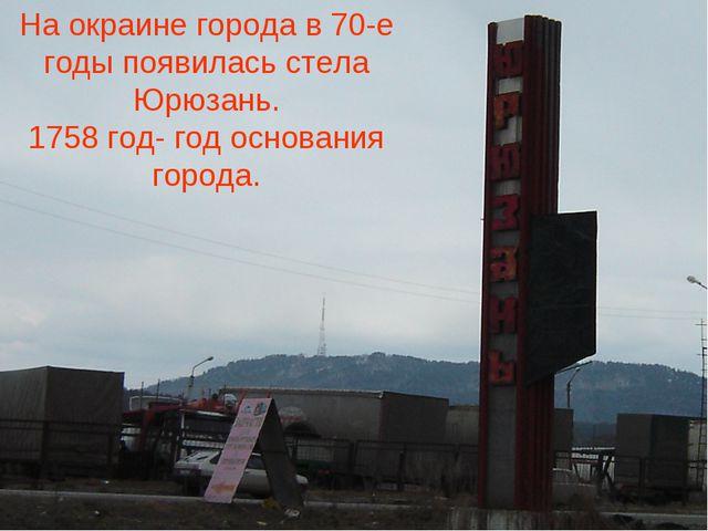 На окраине города в 70-е годы появилась стела Юрюзань. 1758 год- год основани...