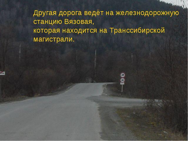Другая дорога ведёт на железнодорожную станцию Вязовая, которая находится на...