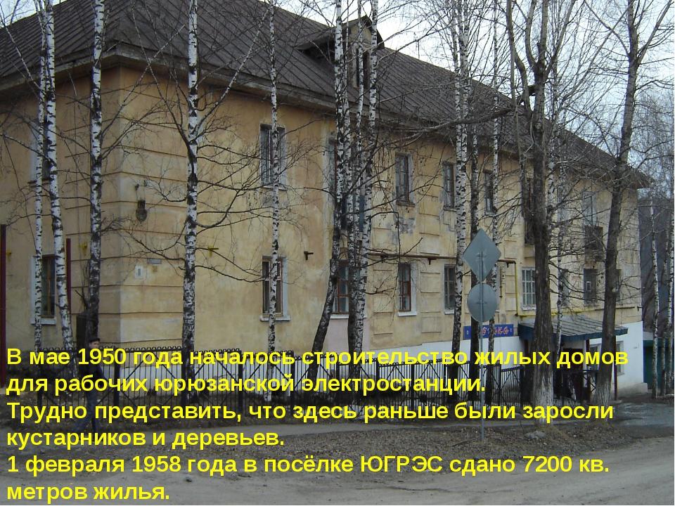 В мае 1950 года началось строительство жилых домов для рабочих юрюзанской эле...