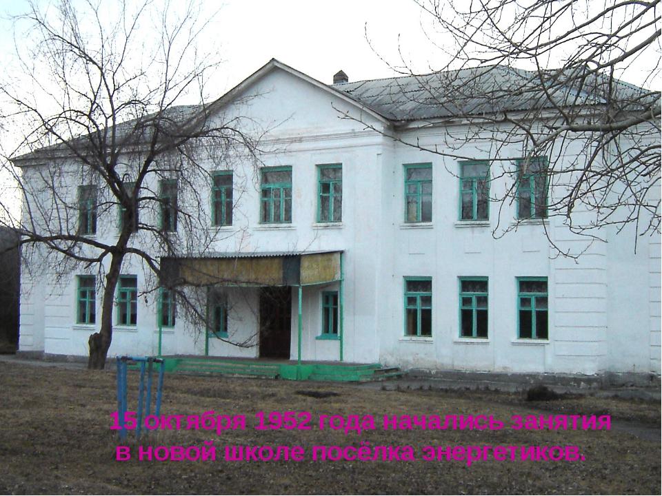 15 октября 1952 года начались занятия в новой школе посёлка энергетиков.