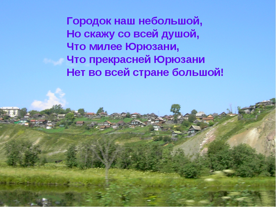 Городок наш небольшой, Но скажу со всей душой, Что милее Юрюзани, Что прекрас...