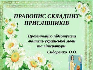 ПРАВОПИС СКЛАДНИХ ПРИСЛІВНИКІВ Презентацію підготувала вчитель української мо