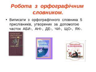 Робота з орфографічним словником. Виписати з орфографічного словника 5 прислі