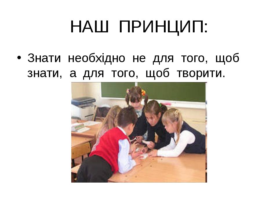 НАШ ПРИНЦИП: Знати необхідно не для того, щоб знати, а для того, щоб творити.
