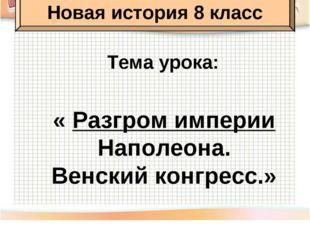 Тема урока: « Разгром империи Наполеона. Венский конгресс.» Новая история 8 к